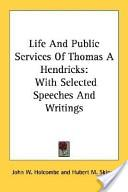 Life And Public Services Of Thomas A Hendricks: With Selected Speeches And Writings