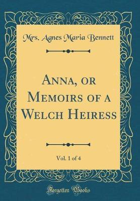 Anna, or Memoirs of a Welch Heiress, Vol. 1 of 4 (Classic Reprint)