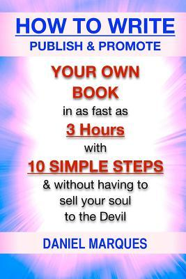 How to Write, Publish & Promote Your Own Book in As Fast As 3 Hours With 10 Simple Steps Without Having to Sell Your Soul to the Devil