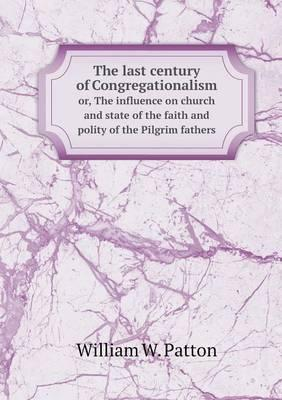 The Last Century of Congregationalism Or, the Influence on Church and State of the Faith and Polity of the Pilgrim Fathers