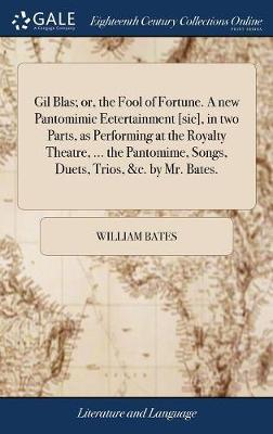 Gil Blas; Or, the Fool of Fortune. a New Pantomimic Eetertainment [sic], in Two Parts, as Performing at the Royalty Theatre, ... the Pantomime, Songs, Duets, Trios, &c. by Mr. Bates.