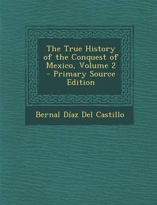 The True History of the Conquest of Mexico, Volume 2 - Primary Source Edition