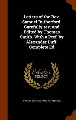 Letters of the REV. Samuel Rutherford. Carefully REV. and Edited by Thomas Smith. with a Pref. by Alexander Duff. Complete Ed