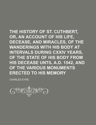 The History of St. Cuthbert, Or, an Account of His Life, Decease, and Miracles, of the Wanderings with His Body at Intervals During CXXIV Years, of the Various Monuments Erected to His Memory
