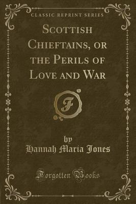 Scottish Chieftains, or the Perils of Love and War (Classic Reprint)