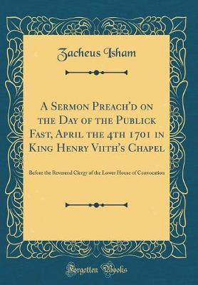 A Sermon Preach'd on the Day of the Publick Fast, April the 4th 1701 in King Henry Viith's Chapel