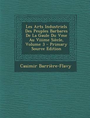 Les Arts Industriels Des Peuples Barbares de La Gaule Du Vme Au Viiime Siecle, Volume 3 - Primary Source Edition
