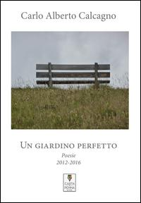 Un giardino perfetto. Poesie 2012-2016