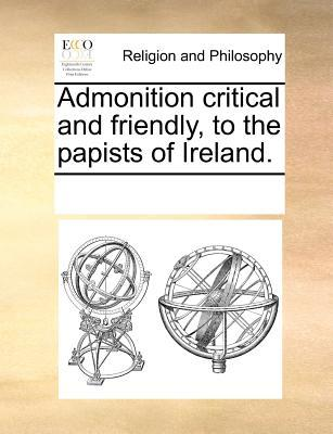Admonition Critical and Friendly, to the Papists of Ireland