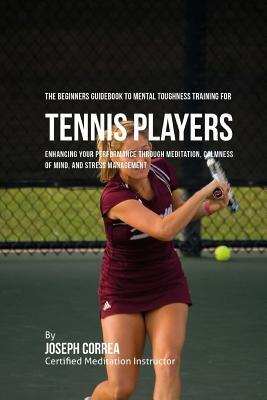 The Beginners Guidebook to Mental Toughness Training for Tennis Players