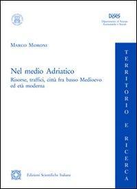 Nel medio Adriatico. Risorse, traffici, città fra basso Medioevo ed età moderna