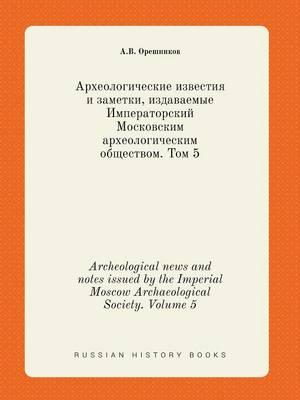 Archeological News and Notes Issued by the Imperial Moscow Archaeological Society. Volume 5