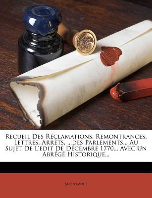Recueil Des R Clamations, Remontrances, Lettres, Arr Ts.Des Parlements. Au Sujet de L'Edit de D Cembre 1770. Avec Un Abr G Historique.