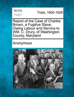 Report of the Case of Charles Brown, a Fugitive Slave, Owing Labour and Service to Wm. C. Drury, of Washington County, Maryland