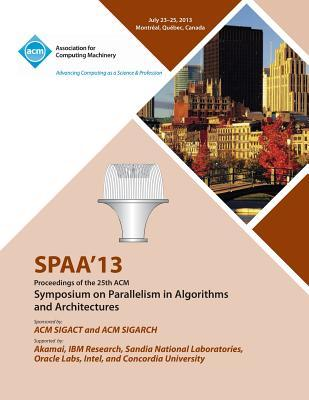 Spaa 13 Proceedings of the 25th ACM Symposium on Parallelism in Algorithms and Architectures