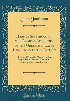 Hermes Scythicus, or the Radical Affinities of the Greek and Latin Languages to the Gothic