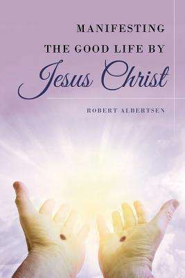 Manifesting the Good Life by Jesus Christ