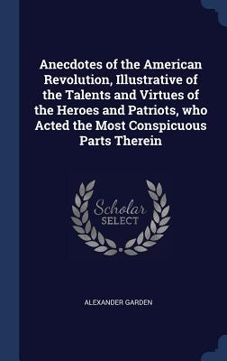 Anecdotes of the American Revolution, Illustrative of the Talents and Virtues of the Heroes and Patriots, Who Acted the Most Conspicuous Parts Therein