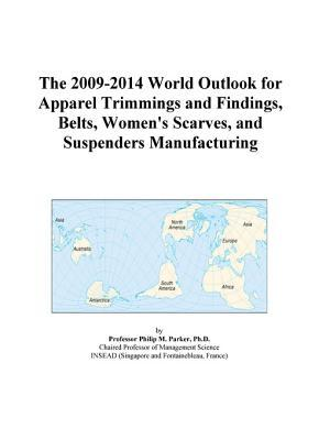 The 2009-2014 World Outlook for Apparel Trimmings and Findings, Belts, Women's Scarves, and Suspenders Manufacturing
