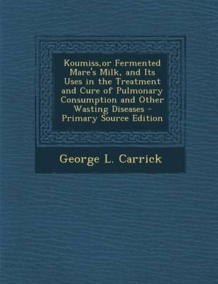 Koumiss, or Fermented Mare's Milk, and Its Uses in the Treatment and Cure of Pulmonary Consumption and Other Wasting Diseases