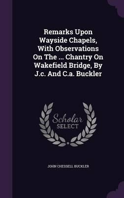 Remarks Upon Wayside Chapels, with Observations on the Chantry on Wakefield Bridge, by J.C. and C.A. Buckler