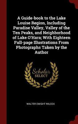 A Guide-Book to the Lake Louise Region, Including Paradise Valley, Valley of the Ten Peaks, and Neighborhood of Lake O'Hara; With Eighteen Full-Page I