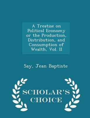 A Treatise on Political Economy or the Production, Distribution, and Consumption of Wealth, Vol. II - Scholar's Choice Edition