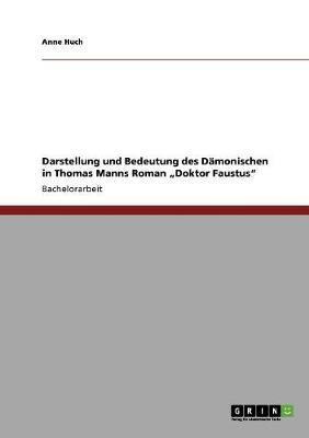 """Darstellung und Bedeutung des Dämonischen in Thomas Manns Roman """"Doktor Faustus"""""""