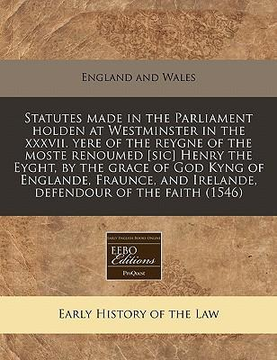 Statutes Made in the Parliament Holden at Westminster in the XXXVII. Yere of the Reygne of the Moste Renoumed [Sic] Henry the Eyght, by the Grace of and Irelande, Defendour of the Faith (1546)