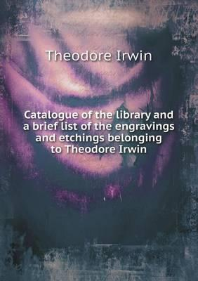 Catalogue of the Library and a Brief List of the Engravings and Etchings Belonging to Theodore Irwin