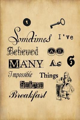 Sometimes I Have Believed As Many As Six Impossible Things Before Breakfast