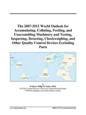 The 2007-2012 World Outlook for Accumulating, Collating, Feeding, and Unscrambling Machinery and Testing, Inspecting, Detecting, Checkweighing, and Other Quality Control Devices Excluding Parts