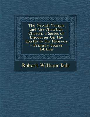 The Jewish Temple and the Christian Church, a Series of Discourses on the Epistle to the Hebrews