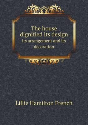 The House Dignified Its Design Its Arrangement and Its Decoration