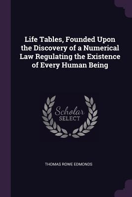 Life Tables, Founded Upon the Discovery of a Numerical Law Regulating the Existence of Every Human Being