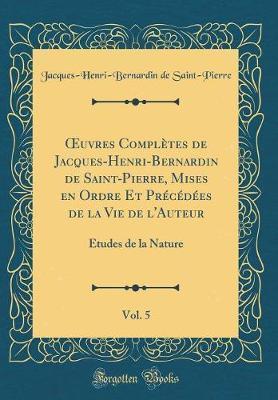 OEuvres Complètes de Jacques-Henri-Bernardin de Saint-Pierre, Mises en Ordre Et Précédées de la Vie de l'Auteur, Vol. 5
