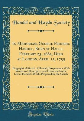 In Memoriam, George Frideric Handel, Born at Halle, February 23, 1685, Died at London, April 13, 1759