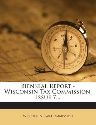 Biennial Report - Wisconsin Tax Commission, Issue 7...