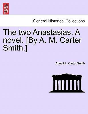 The two Anastasias. A novel. [By A. M. Carter Smith.] VOL.I