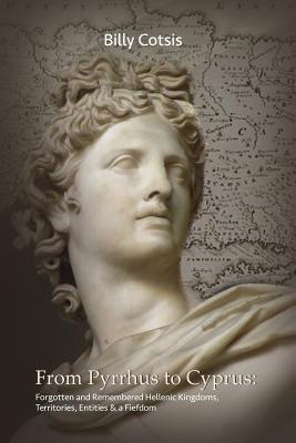 From Pyrrhus to Cyprus Forgotten and Remembered Hellenic Kingdoms, Territories, Entities & a Fiefdom