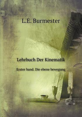 Lehrbuch Der Kinematik Erster Band. Die Ebene Bewegung
