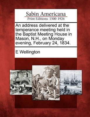 An Address Delivered at the Temperance Meeting Held in the Baptist Meeting House in Mason, N.H., on Monday Evening, February 24, 1834
