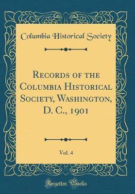 Records of the Columbia Historical Society, Washington, D. C., 1901, Vol. 4 (Classic Reprint)
