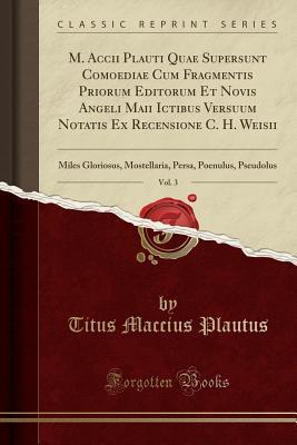 M. Accii Plauti Quae Supersunt Comoediae Cum Fragmentis Priorum Editorum Et Novis Angeli Maii Ictibus Versuum Notatis Ex Recensione C. H. Weisii, Vol. ... Persa, Poenulus, Pseudolus (Classic Reprint)