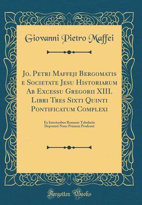 Jo. Petri Maffeji Bergomatis e Societate Jesu Historiarum Ab Excessu Gregorii XIII. Libri Tres Sixti Quinti Pontificatum Complexi