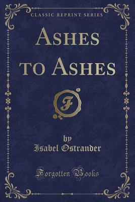 Ashes to Ashes (Classic Reprint)