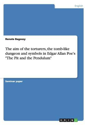 """The aim of the torturers, the tomb-like dungeon and symbols in Edgar Allan Poe's """"The Pit and the Pendulum"""""""