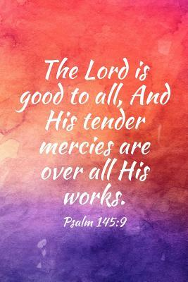 The Lord is good to all, And His tender mercies are over all His works.