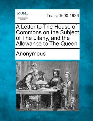 A Letter to the House of Commons on the Subject of the Litany, and the Allowance to the Queen