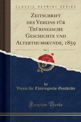 Zeitschrift des Vereins für Thüringische Geschichte und Alterthumskunde, 1859, Vol. 3 (Classic Reprint)
